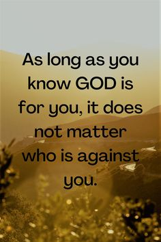 As long as you know GOD is for you, it does not matter who is against you.