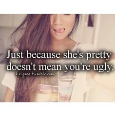 Just because she's pretty doesn't mean you're ugly. ♥ Pinterest : Elisa Gyn