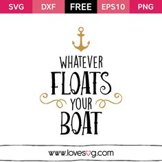Whatever Floats Your Boat Free SVG, EPS10, DXF & PNG files You can use it to your personal DIY Coffee mugs Frames Clothes Walls Bags Planners And on everythings you want What is an SVG file? SVG stands for Scalable Vector Graphic. SVG is just a fancy term for a graphic that can be used