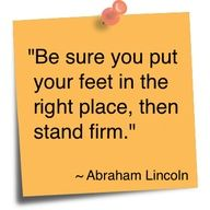"""""""Be sure you put your feet in the right place, then stand firm."""" - Abraham #Lincoln #Quotes"""