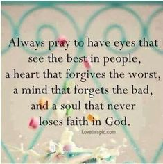 """See the best ( it is there), forgive (life is just too short), forget and move on (this is the hardest but most rewarding), if you are """"worried"""" about being hurt again..trust God, give it over to Him and let Him deal with it all."""