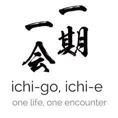 "Ichi-go, ichi-e, roughly meaning ""one life, one encounter"", a Japanese term describing the significance of appreciating every single experience as a unique, singular event. 