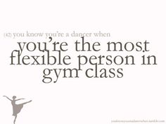 That's me!!! I'm not even as flexible as others, but every time I stretch at swim practice everyone is like WHOA