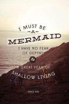 """""""I must be a mermaid. I have no fear of depths & a great fear of shallow living"""" Anais Nin. I LOVE Anais Nin. Great Inspirational Quotes, Great Quotes, Quotes To Live By, Me Quotes, Surf Quotes, Beach Quotes, Inspirational Quites, Fish Quotes, Gold Quotes"""