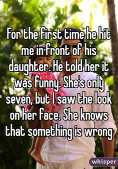 For the first time he hit me in front of his daughter. He told her it was funny. She's only seven, but I saw the look on her face. She knows that something is wrong