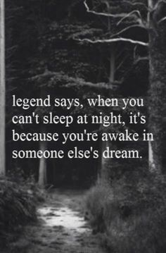 legend says, when you can't sleep at night, it's because you're awake in someone else's dream. ... good to know .. now I only hope it is the one I love, who is doing the dreaming ;)
