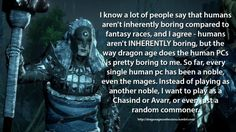 Confession:   I know a lot of people say that humans aren't inherently boring compared to fantasy races, and I agree - humans aren't INHERENTLY boring, but the way dragon age does the human PCs is pretty boring to me. So far, every single human pc has been a noble, even the mages. Instead of playing as another noble, I want to play as a Chasind or Avarr, or even just a random commoner.