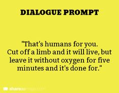 """Dialogue Prompt: """"That's humans for you. Cut off a limb and it will live, but leave it without oxygen for five minutes and it's done for."""
