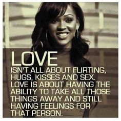 Love isn't all about flirting, hugs, kisses and sex. Love is about having the ability to take all those things away and still having feelings for that person. #Love #TrueLove #picturequotes  View more #quotes on http://quotes-lover.com