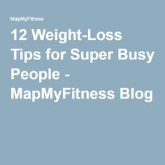 12 Weight-Loss Tips for Super Busy People - MapMyFitness Blog