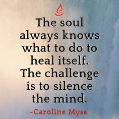 """The soul always knows what to do to heal itself. The challenge is to silence the mind"" - Carolyn Myss"