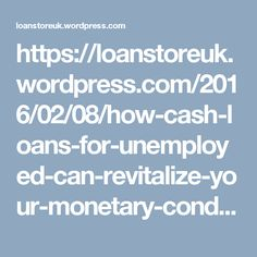 https://loanstoreuk.wordpress.com/2016/02/08/how-cash-loans-for-unemployed-can-revitalize-your-monetary-condition/
