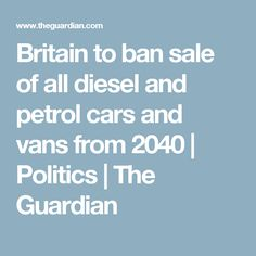 Britain to ban sale of all diesel and petrol cars and vans from 2040 | Politics | The Guardian