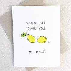 "When life gives you lemons. do what Beyonce did, make a Lemonade album. Perfect sympathy card for break ups. ""When Life Gives You Lemons. Be Yonce"" Inside: [Blank] Hand painted in Los Angeles, Ca. Beyonce Party, Beyonce Birthday, Beyonce Funny, 21st Birthday, Sympathy Cards, Greeting Cards, Im Sorry Cards, Maya Angelou Quotes, Friendship Cards"