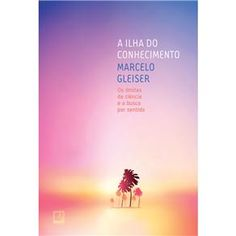 Livro - A Ilha do Conhecimento: os Limites da Ciência e a Busca por Sentido - Marcelo Gleiser