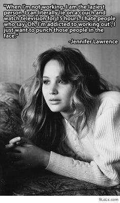 When I'm not working, I am the laziest person. I can literally lie on a couch and watch television for 15 hours. I hate people who say 'Oh, I'm addicted to working out', I just want to punch those people in the face. ~ Jennifer Lawrence