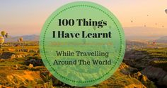 100 Things I Have Learnt While Travelling Around The World. Not all experiences were positive at the first view but all of them helped me to develop.