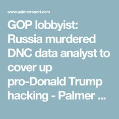 GOP lobbyist: Russia murdered DNC data analyst to cover up pro-Donald Trump hacking - Palmer Report