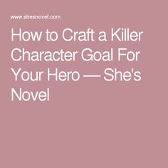 How to Craft a Killer Character Goal For Your Hero — She's Novel