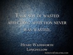 """""""Talk not of wasted affection; affection never was wasted."""" - Henry Wadsworth Longfellow"""