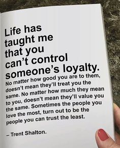 Life has taught me that you cant control someones loyalty..