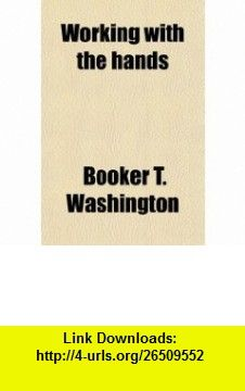 Working With the Hands; Being a Sequel to Up From Slavery, Covering the Authors Experiences in Industrial Training at Tuskegee (9780217420587) Booker T. Washington , ISBN-10: 0217420583  , ISBN-13: 978-0217420587 ,  , tutorials , pdf , ebook , torrent , downloads , rapidshare , filesonic , hotfile , megaupload , fileserve
