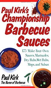 Paul Kirk's Championship Barbecue Sauces: 175 Make-Your-Own Sauces, Marinades, Dry Rubs, Wet Rubs, Mops, and Salsas book