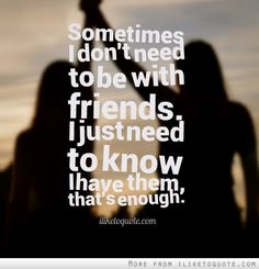 Sometimes I don't need to be with friends. I just need to know I have them, that's enough. #friendship #quotes #friendshipquotes