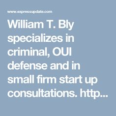 William T. Bly specializes in criminal,  OUI defense and in small firm start up consultations. http://www.expressupdate.com/places/ST2EVF2O