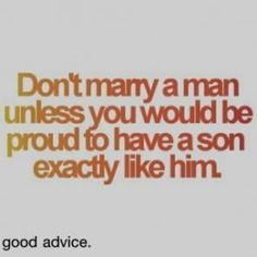 """Husband and son - """"Don't marry a man unless you would be proud to have a son exactly like him."""""""