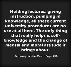 Holding lectures, giving instruction, pumping in knowledge, all these current university procedures are no use at all here. The only thing that really helps is self-knowledge and the change of mental and moral attitude it brings about.