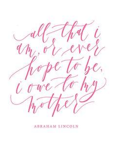 All that I am, or ever hope to be, I owe to my mother - Abraham Lincoln