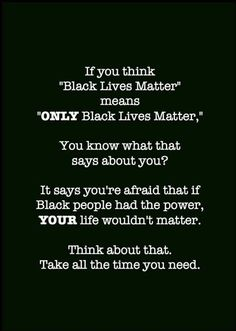 """If you think """"Black Lives Matter"""" means """"ONLY Black Lives Matter,"""" you know what that says about you? It says you're afraid that if Black people had the power, YOUR life wouldn't matter. Think about that. Take all the time you need. Black Power, Matter Meaning, Protest Signs, Protest Posters, Power To The People, It Goes On, Oppression, Black People, Real Talk"""