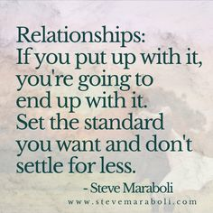 Relationships: If you put up with it, you're going to end up with it. Set the standard you want and don't settle for less. - Steve Maraboli
