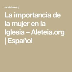 La importancia de la mujer en la Iglesia – Aleteia.org | Español