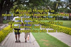 Above all things let us never forget that mankind constitutes one great brotherhood; all born to encounter suffering and sorrow, and therefore bound to sympathize with each other.