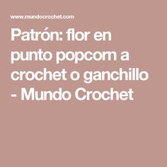 Patrón: flor en punto popcorn a crochet o ganchillo - Mundo Crochet