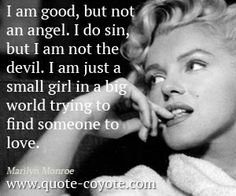Marilyn Monroe - I am good, but not an angel. I do sin, but I am not the devil. I am just a small girl in a big world trying to find someone to love.