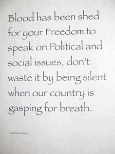 Blood has been shed for your Freedom to speak on Political and social issues, don't waste it by being silent when our country is gasping for breath.
