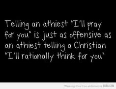 """Telling an atheist """"I'll pray for you"""" is just as offensive as an atheist telling a Christian """"I'll rationally think for you."""""""
