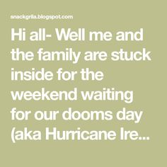 Hi all- Well me and the family are stuck inside for the weekend waiting for our dooms day (aka Hurricane Irene) so once again I am trying ...