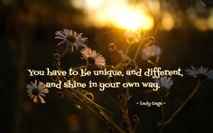 You have to be unique and different and shine in your own way - Lady Gaga #quote #beyourself #be unique #beanindividual