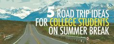 5 Road trip Ideas for College Students on Summer Break.