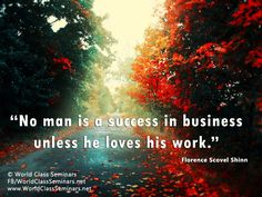 No man is a success in business unless he loves his work – Florence Scovel Shinn