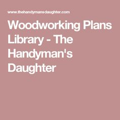 Woodworking Plans Library - The Handyman's Daughter