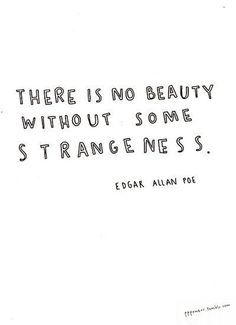 There is no Beauty Without some Strangeness ~ Edgar Allan Poe
