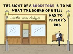 The sight of a bookstore is to me what the sound of a bell was to Pavlov's dog