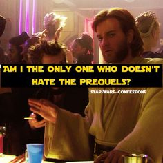 Please tell me I'm not the only one<< IDK why so many people hate them, I loved the prequels