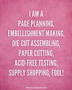 Quote - I am a Page Planning, Embellishment Making... - Scrapbook.com