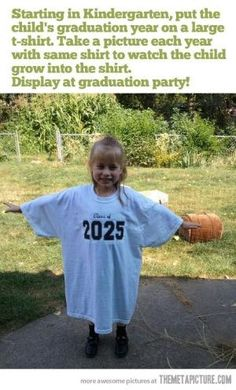 Starting in Kindergarten, put the child's graduation year on a large T-Shirt. Take a picture each year with the same shirt to watch the child grow into the shirt. Display at graduation party. by iris-flower